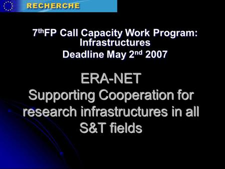 ERA-NET Supporting Cooperation for research infrastructures in all S&T fields 7 th FP Call Capacity Work Program: Infrastructures Deadline May 2 nd 2007.