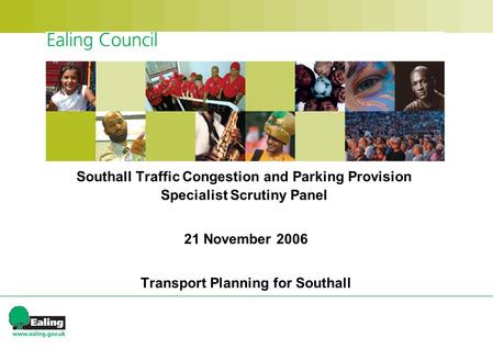 Southall Traffic Congestion and Parking Provision Specialist Scrutiny Panel 21 November 2006 Transport Planning for Southall.