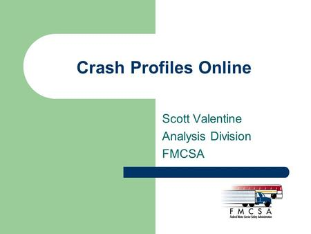 Crash Profiles Online Scott Valentine Analysis Division FMCSA.