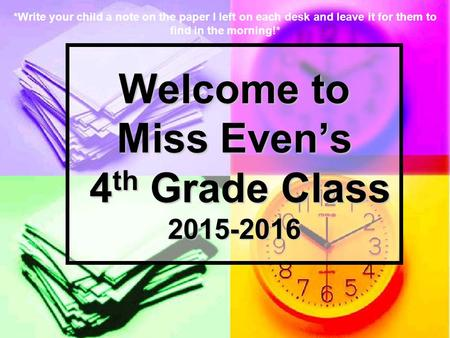 Welcome to Miss Even's 4 th Grade Class 2015-2016 *Write your child a note on the paper I left on each desk and leave it for them to find in the morning!*