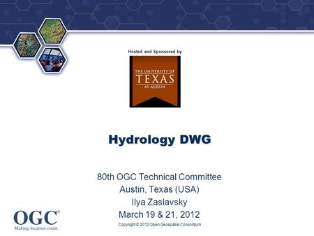 ® Hosted and Sponsored by Hydrology DWG 80th OGC Technical Committee Austin, Texas (USA) Ilya Zaslavsky March 19 & 21, 2012 Copyright © 2012 Open Geospatial.