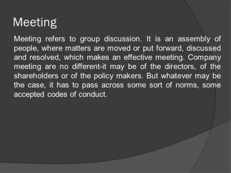 Meeting Meeting refers to group discussion. It is an assembly of people, where matters are moved or put forward, discussed and resolved, which makes an.