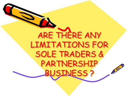 ARE THERE ANY LIMITATIONS FOR SOLE TRADERS & PARTNERSHIP BUSINESS ?
