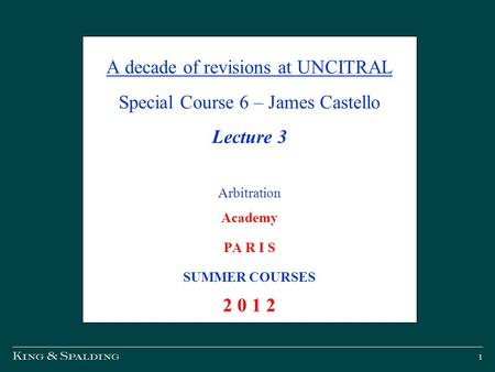 1 A decade of revisions at UNCITRAL Special Course 6 – James Castello Lecture 3 Arbitration Academy PA R I S SUMMER COURSES 2 0 1 2.