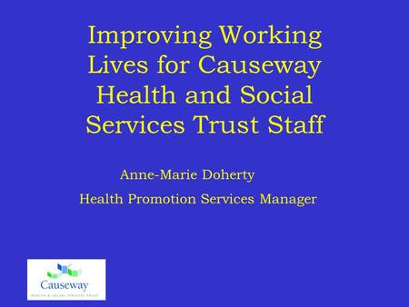 Improving Working Lives for Causeway Health and Social Services Trust Staff Anne-Marie Doherty Health Promotion Services Manager.