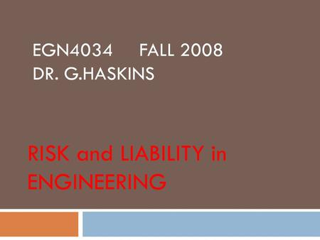 EGN4034 FALL 2008 DR. G.HASKINS RISK and LIABILITY in ENGINEERING.