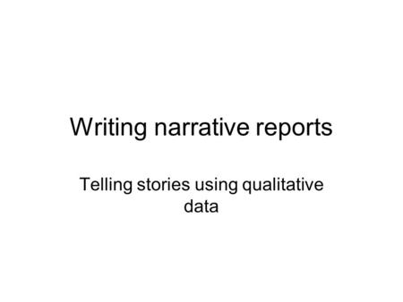 Writing narrative reports Telling stories using qualitative data.
