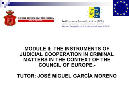 MODULE II: THE INSTRUMENTS OF JUDICIAL COOPERATION IN CRIMINAL MATTERS IN THE CONTEXT OF THE COUNCIL OF EUROPE.- TUTOR: JOSÉ MIGUEL GARCÍA MORENO Red Europea.
