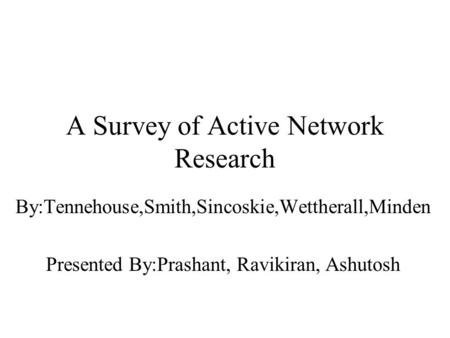 A Survey of Active Network Research By:Tennehouse,Smith,Sincoskie,Wettherall,Minden Presented By:Prashant, Ravikiran, Ashutosh.