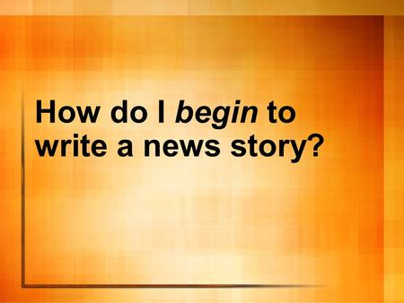 How do I begin to write a news story?. First of all, you're going to need some sources So what, exactly, is a source?