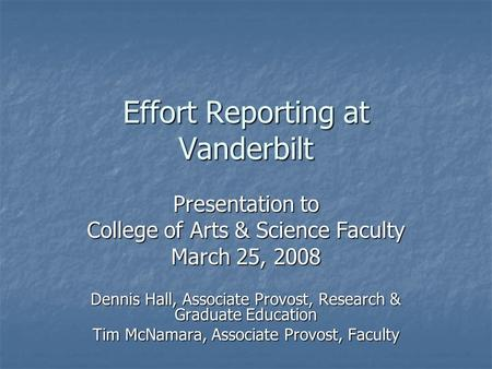 Effort Reporting at Vanderbilt Presentation to College of Arts & Science Faculty March 25, 2008 Dennis Hall, Associate Provost, Research & Graduate Education.