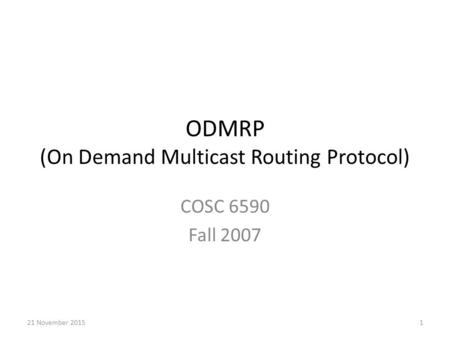 ODMRP (On Demand Multicast Routing Protocol) COSC 6590 Fall 2007 121 November 2015.