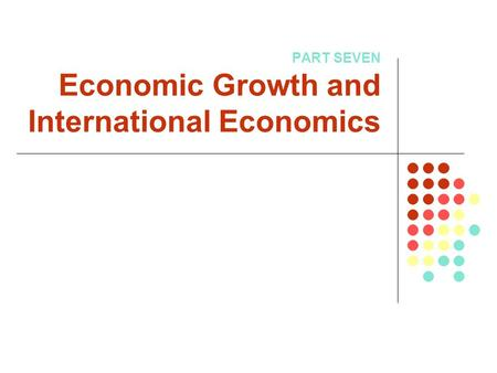 PART SEVEN Economic Growth and International Economics.