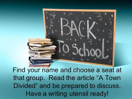 "Find your name and choose a seat at that group. Read the article ""A Town Divided"" and be prepared to discuss. Have a writing utensil ready!"