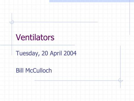 Ventilators Tuesday, 20 April 2004 Bill McCulloch.