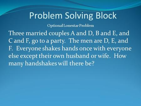 Problem Solving Block Optional Lonestar Problem Three married couples A and D, B and E, and C and F, go to a party. The men are D, E, and F. Everyone shakes.