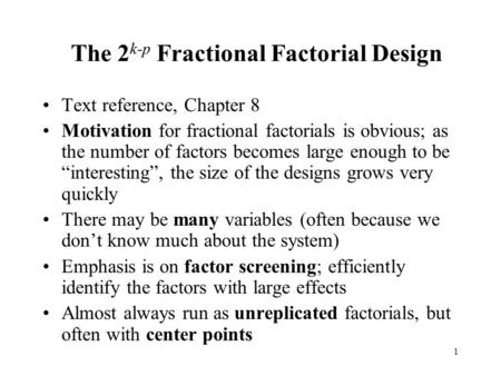 1 The 2 k-p Fractional Factorial Design Text reference, Chapter 8 Motivation for fractional factorials is obvious; as the number of factors becomes large.