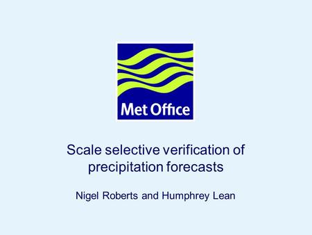 Page 1© Crown copyright Scale selective verification of precipitation forecasts Nigel Roberts and Humphrey Lean.