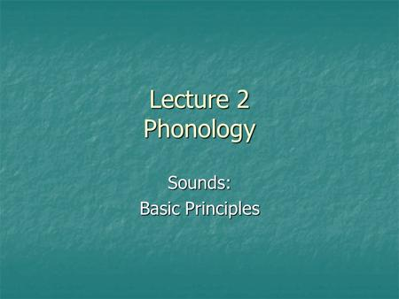 Lecture 2 Phonology Sounds: Basic Principles. Definition Phonology is the component of linguistic knowledge concerned with rules, representations, and.