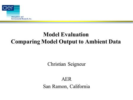 Model Evaluation Comparing Model Output to Ambient Data Christian Seigneur AER San Ramon, California.