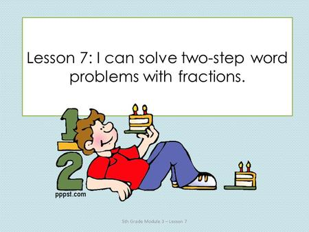 Lesson 7: I can solve two-step word problems with fractions. 5th Grade Module 3 – Lesson 7.