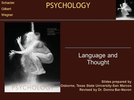 Language and Thought Slides prepared by Randall E. Osborne, Texas State University-San Marcos Revised by Dr. Donna Bar-Navon PSYCHOLOGY Schacter Gilbert.