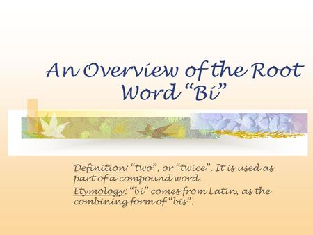 "An Overview of the Root Word ""Bi"" Definition: ""two"", or ""twice"". It is used as part of a compound word. Etymology: ""bi"" comes from Latin, as the combining."
