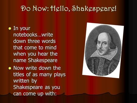 Do Now: Hello, Shakespeare! In your notebooks…write down three words that come to mind when you hear the name Shakespeare In your notebooks…write down.