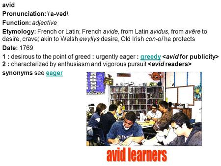 Avid Pronunciation: \ ˈ a-vəd\ Function: adjective Etymology: French or Latin; French avide, from Latin avidus, from avēre to desire, crave; akin to Welsh.