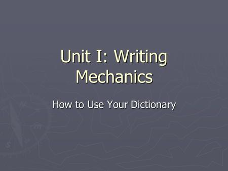 Unit I: Writing Mechanics How to Use Your Dictionary.