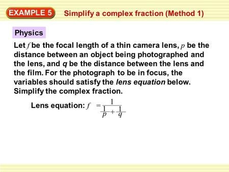 EXAMPLE 5 Simplify a complex fraction (Method 1) Let f be the focal length of a thin camera lens, p be the distance between an object being photographed.