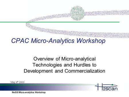 NeSSI Micro-analytics Workshop May 4 th 2003 CPAC Micro-Analytics Workshop Overview of Micro-analytical Technologies and Hurdles to Development and Commercialization.