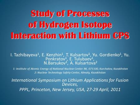 Study of Processes of Hydrogen Isotope Interaction with Lithium CPS Study of Processes of Hydrogen Isotope Interaction with Lithium CPS I. Tazhibayeva.