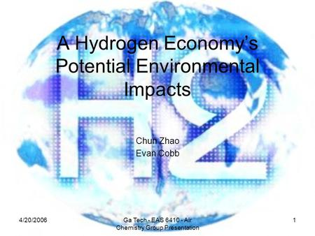 4/20/2006Ga Tech - EAS 6410 - Air Chemistry Group Presentation 1 A Hydrogen Economy's Potential Environmental Impacts Chun Zhao Evan Cobb.