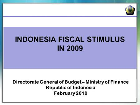 INDONESIA FISCAL STIMULUS IN 2009 Directorate General of Budget – Ministry of Finance Republic of Indonesia February 2010.