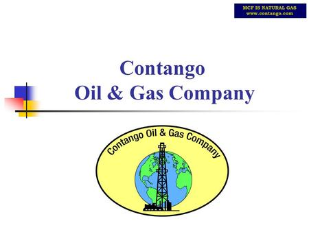 Contango Oil & Gas Company. THE EVOLUTION OF CONTANGO Started Fall 1999 Since inception $30 million net capital raised At January 05: $19 million cash/