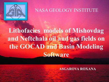 NASA GEOLOGY INSTITUTE ASGAROVA ROXANA Lithofacies models of Mishovdag and Neftchala oil and gas fields on the GOCAD and Basin Modeling Software.