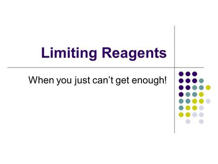 Limiting Reagents When you just can't get enough!.