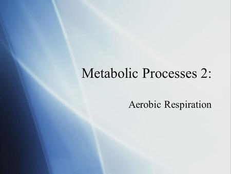 Metabolic Processes 2: Aerobic Respiration.  Basically refers to the catabolic (breaking down) pathways that require oxygen.  Summary reaction:  Substrate.