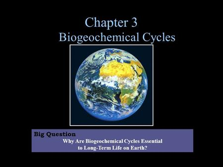 Chapter 3 Biogeochemical Cycles Big Question Why Are Biogeochemical Cycles Essential to Long-Term Life on Earth?