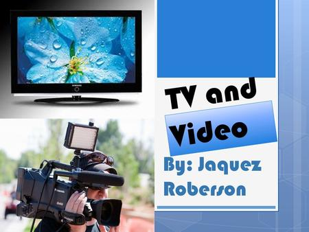 TV and Video By: Jaquez Roberson. TV's  There are lots of TV's in the world big ones and small ones it depends on what year it was made in today the.