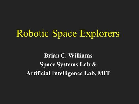 Robotic Space Explorers Brian C. Williams Space Systems Lab & Artificial Intelligence Lab, MIT.