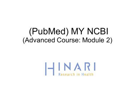 (PubMed) MY NCBI (Advanced Course: Module 2). Table of Contents  How to register and sign into MY NCBI  Setting up filters in MY NCBI  Saving searches.