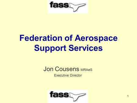 1 Federation of Aerospace Support Services Jon Cousens MRAeS Executive Director.