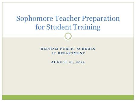 DEDHAM PUBLIC SCHOOLS IT DEPARTMENT AUGUST 21, 2012 Sophomore Teacher Preparation for Student Training.
