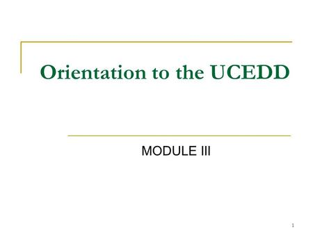 1 MODULE III Orientation to the UCEDD. 2 Topics of Presentation 1. Orientation to the UCEDD 2. Themes of the DD Act 3. Core Functions 4. Areas of Emphasis.