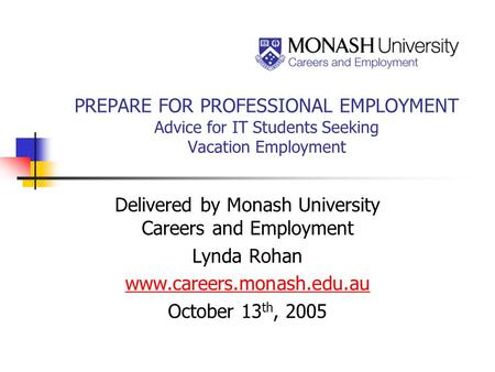 PREPARE FOR PROFESSIONAL EMPLOYMENT Advice for IT Students Seeking Vacation Employment Delivered by Monash University Careers and Employment Lynda Rohan.