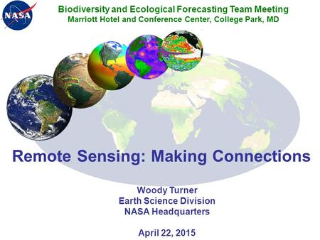Remote Sensing: Making Connections Woody Turner Earth Science Division NASA Headquarters April 22, 2015 Biodiversity and Ecological Forecasting Team Meeting.