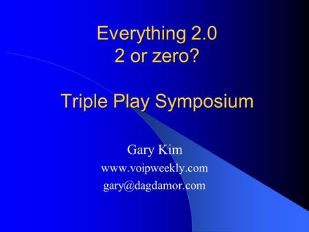 Everything 2.0 2 or zero? Triple Play Symposium Gary Kim