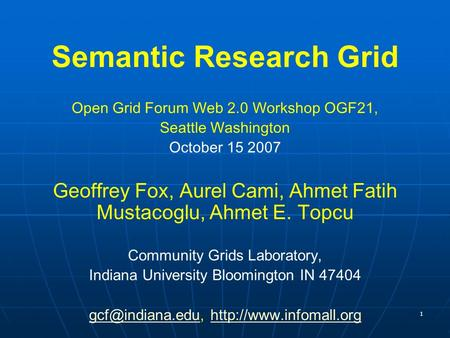 1 Semantic Research Grid Open Grid Forum Web 2.0 Workshop OGF21, Seattle Washington October 15 2007 Geoffrey Fox, Aurel Cami, Ahmet Fatih Mustacoglu, Ahmet.